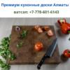 Разделочные кухонные доски ручной работы в Алматы, тел. +77786016143